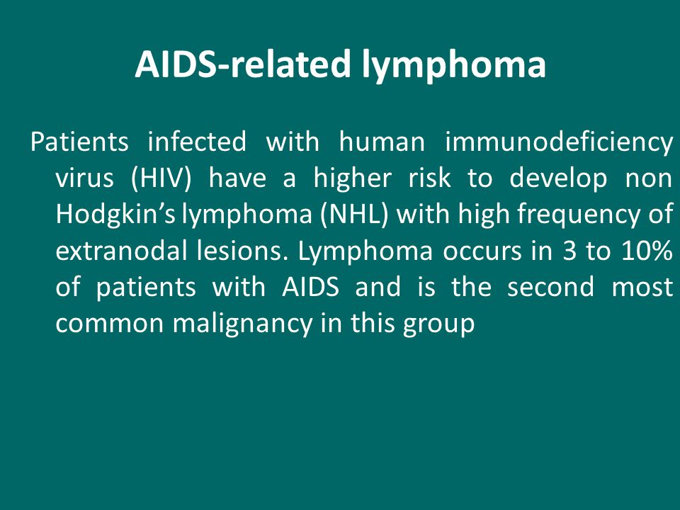 AIDS-related lymphoma Patients infected with human immunodeficiency virus (HIV) have a higher risk to develop non Hodgkin's lymphoma (NHL) with high frequency of extranodal lesions.