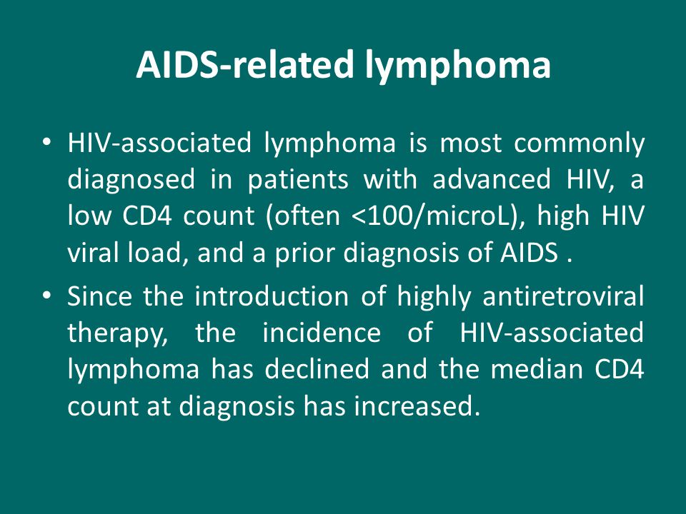 AIDS-related lymphoma HIV-associated lymphoma is most commonly diagnosed in patients with advanced HIV, a low CD4 count (often <100/microL), high HIV viral load, and a prior diagnosis of AIDS.
