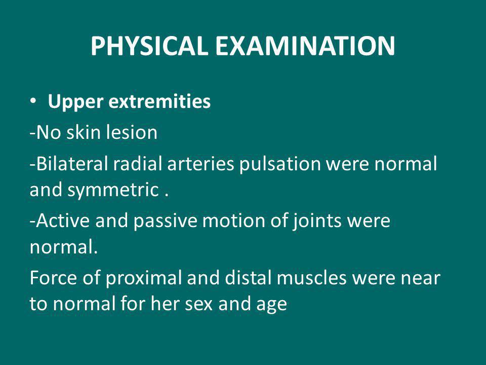 PHYSICAL EXAMINATION Upper extremities -No skin lesion -Bilateral radial arteries pulsation were normal and symmetric.