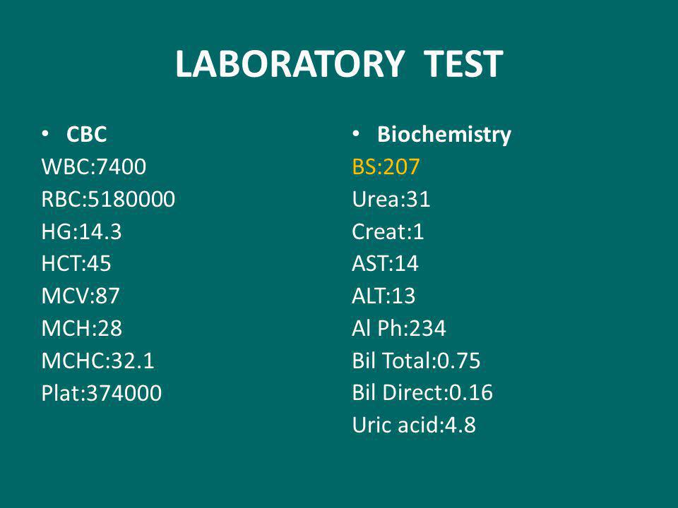 LABORATORY TEST CBC WBC:7400 RBC:5180000 HG:14.3 HCT:45 MCV:87 MCH:28 MCHC:32.1 Plat:374000 Biochemistry BS:207 Urea:31 Creat:1 AST:14 ALT:13 Al Ph:234 Bil Total:0.75 Bil Direct:0.16 Uric acid:4.8