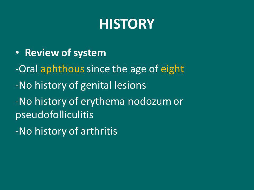 HISTORY Review of system -Oral aphthous since the age of eight -No history of genital lesions -No history of erythema nodozum or pseudofolliculitis -No history of arthritis
