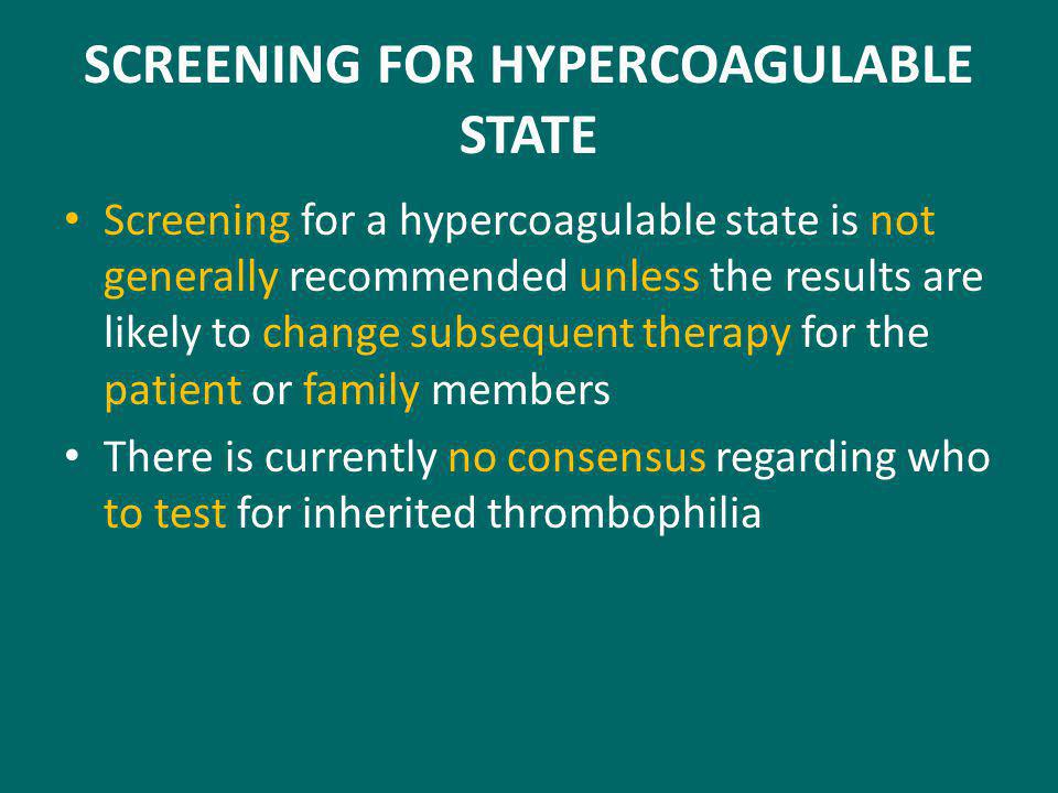 SCREENING FOR HYPERCOAGULABLE STATE Screening for a hypercoagulable state is not generally recommended unless the results are likely to change subsequent therapy for the patient or family members There is currently no consensus regarding who to test for inherited thrombophilia