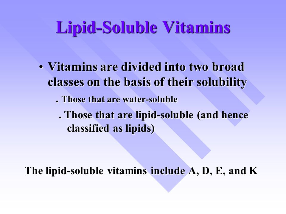 Lipid-Soluble Vitamins Vitamins are divided into two broad classes on the basis of their solubilityVitamins are divided into two broad classes on the basis of their solubility.