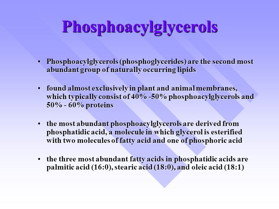 Phosphoacylglycerols Phosphoacylglycerols (phosphoglycerides) are the second most abundant group of naturally occurring lipidsPhosphoacylglycerols (phosphoglycerides) are the second most abundant group of naturally occurring lipids found almost exclusively in plant and animal membranes, which typically consist of 40% -50% phosphoacylglycerols and 50% - 60% proteinsfound almost exclusively in plant and animal membranes, which typically consist of 40% -50% phosphoacylglycerols and 50% - 60% proteins the most abundant phosphoacylglycerols are derived from phosphatidic acid, a molecule in which glycerol is esterified with two molecules of fatty acid and one of phosphoric acidthe most abundant phosphoacylglycerols are derived from phosphatidic acid, a molecule in which glycerol is esterified with two molecules of fatty acid and one of phosphoric acid the three most abundant fatty acids in phosphatidic acids are palmitic acid (16:0), stearic acid (18:0), and oleic acid (18:1)the three most abundant fatty acids in phosphatidic acids are palmitic acid (16:0), stearic acid (18:0), and oleic acid (18:1)