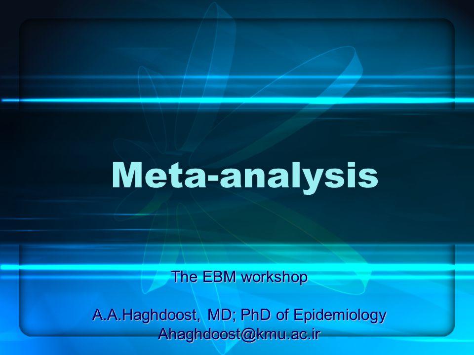 Meta-analysis The EBM workshop A.A.Haghdoost, MD; PhD of Epidemiology Ahaghdoost@kmu.ac.ir
