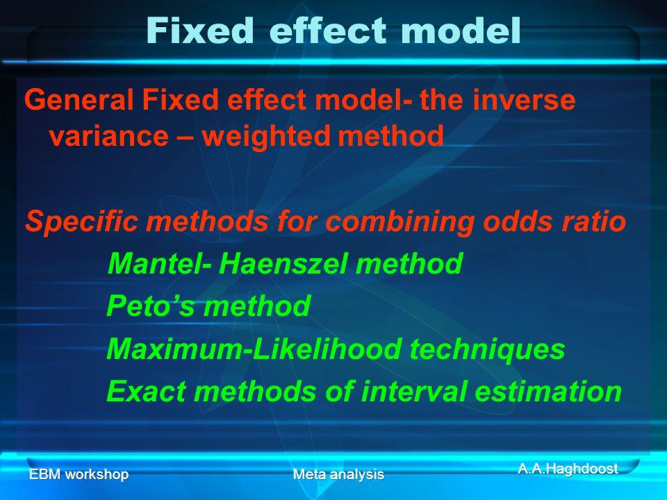 EBM workshopMeta analysis Fixed effect model General Fixed effect model- the inverse variance – weighted method Specific methods for combining odds ratio Mantel- Haenszel method Peto's method Maximum-Likelihood techniques Exact methods of interval estimation