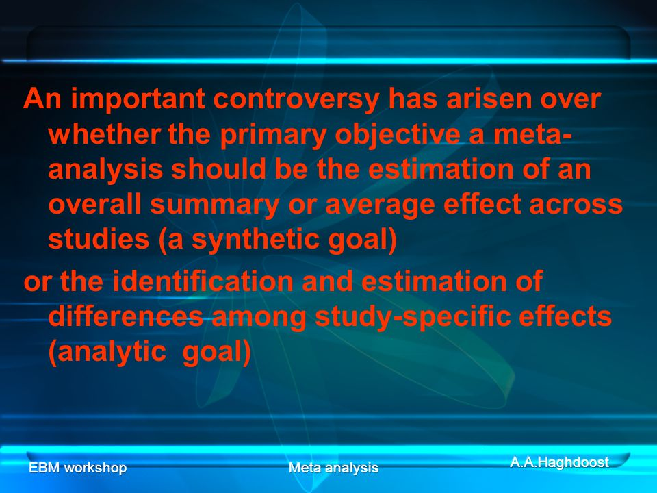 EBM workshopMeta analysis An important controversy has arisen over whether the primary objective a meta- analysis should be the estimation of an overall summary or average effect across studies (a synthetic goal) or the identification and estimation of differences among study-specific effects (analytic goal)