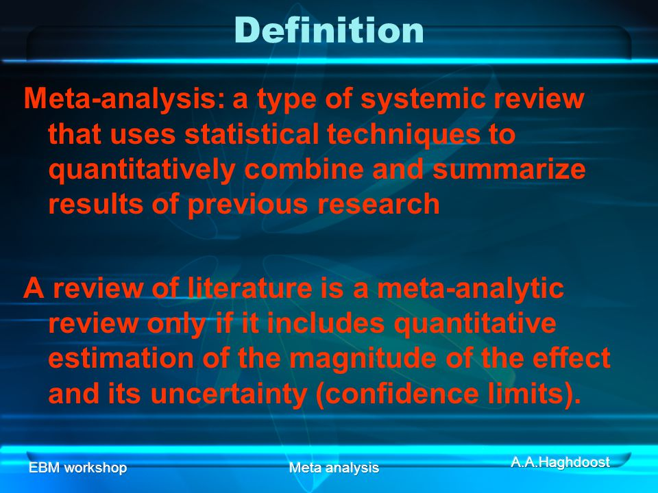 EBM workshopMeta analysis Definition Meta-analysis: a type of systemic review that uses statistical techniques to quantitatively combine and summarize results of previous research A review of literature is a meta-analytic review only if it includes quantitative estimation of the magnitude of the effect and its uncertainty (confidence limits).