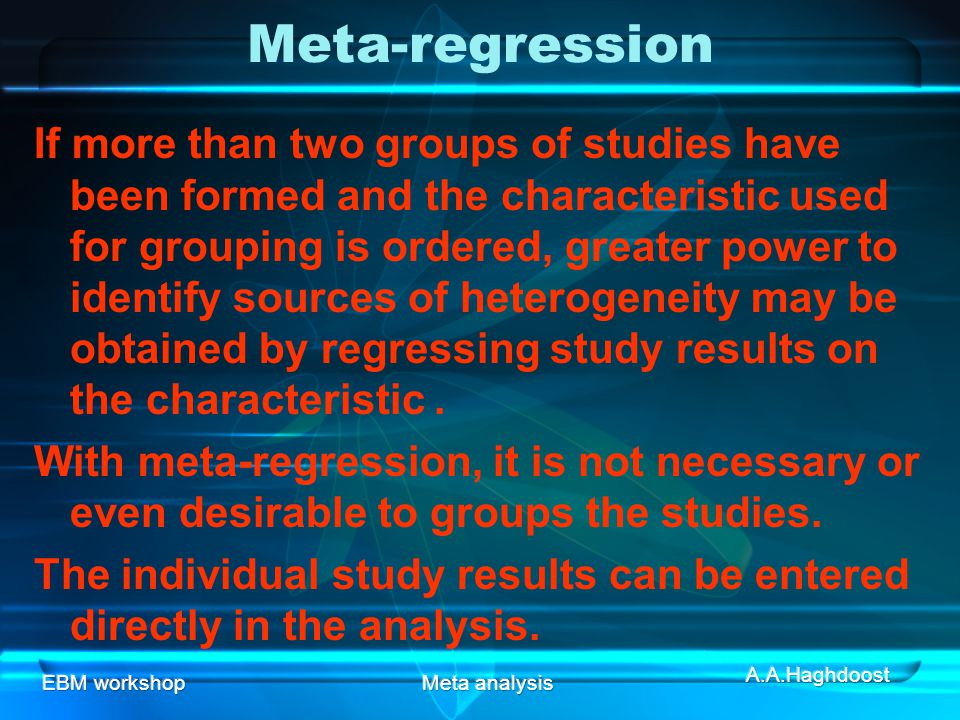 EBM workshopMeta analysis Meta-regression If more than two groups of studies have been formed and the characteristic used for grouping is ordered, greater power to identify sources of heterogeneity may be obtained by regressing study results on the characteristic.