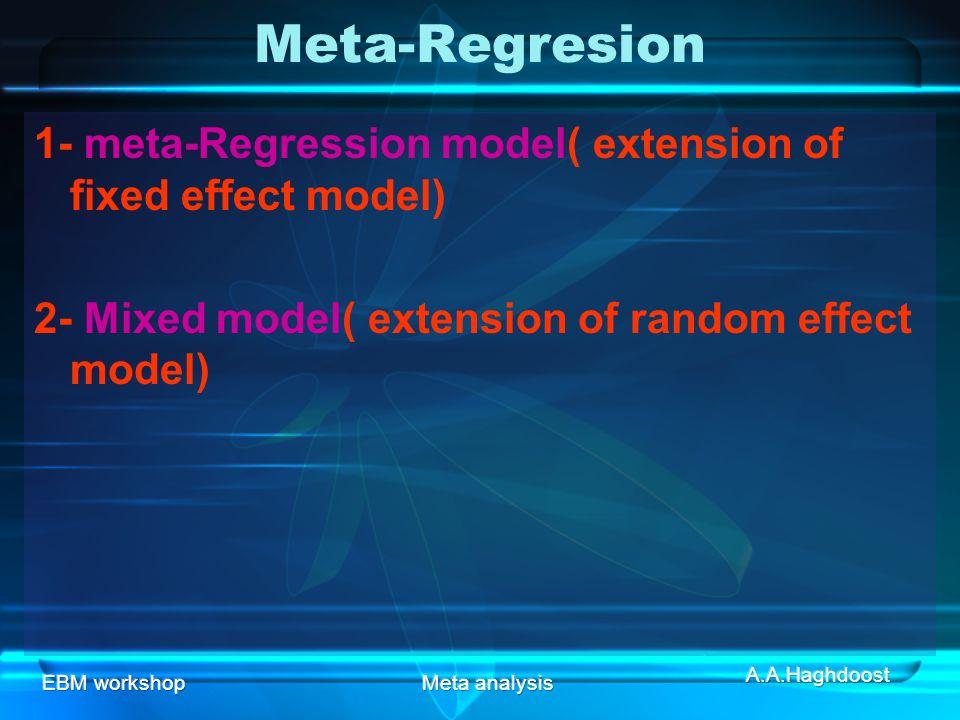 EBM workshopMeta analysis Meta-Regresion 1- meta-Regression model( extension of fixed effect model) 2- Mixed model( extension of random effect model)
