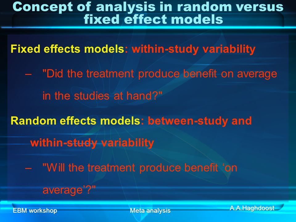 EBM workshopMeta analysis Fixed effects models: within-study variability – Did the treatment produce benefit on average in the studies at hand? Random effects models: between-study and within-study variability – Will the treatment produce benefit 'on average'? Concept of analysis in random versus fixed effect models