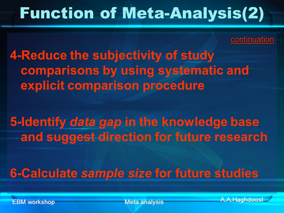 EBM workshopMeta analysis Function of Meta-Analysis(2)continuation 4-Reduce the subjectivity of study comparisons by using systematic and explicit comparison procedure 5-Identify data gap in the knowledge base and suggest direction for future research 6-Calculate sample size for future studies