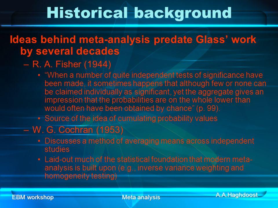 EBM workshopMeta analysis Historical background Ideas behind meta-analysis predate Glass' work by several decades –R.