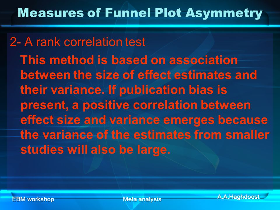 EBM workshopMeta analysis 2- A rank correlation test This method is based on association between the size of effect estimates and their variance.