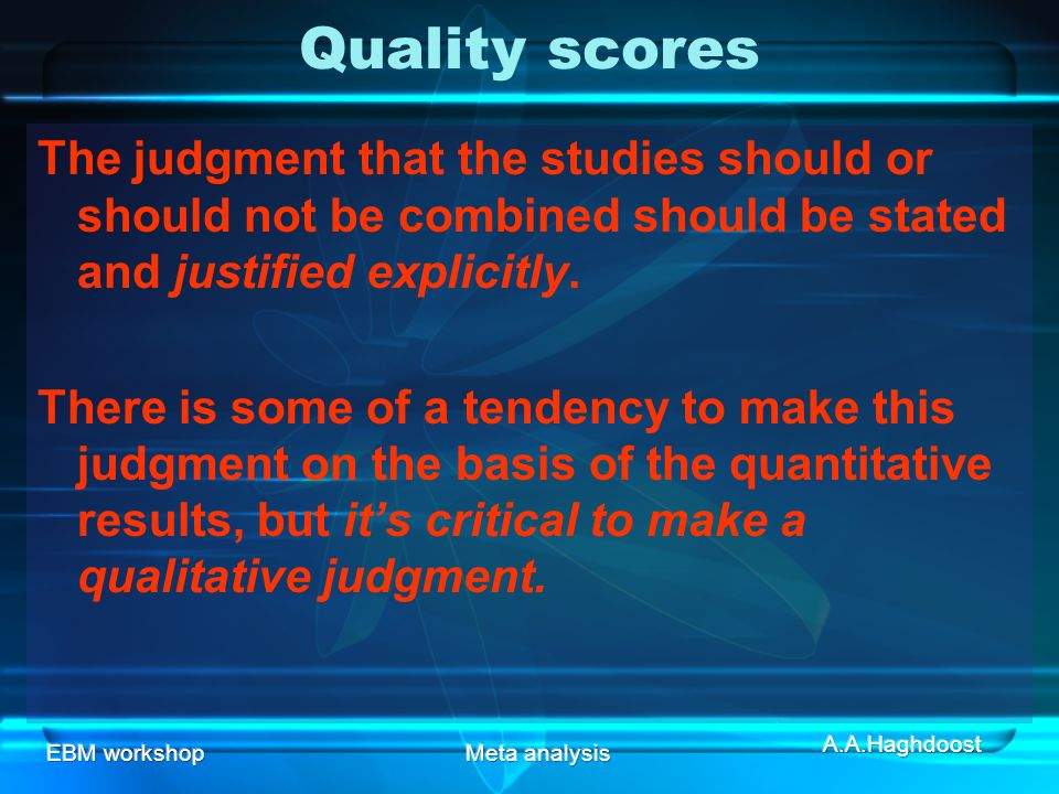 EBM workshopMeta analysis The judgment that the studies should or should not be combined should be stated and justified explicitly.