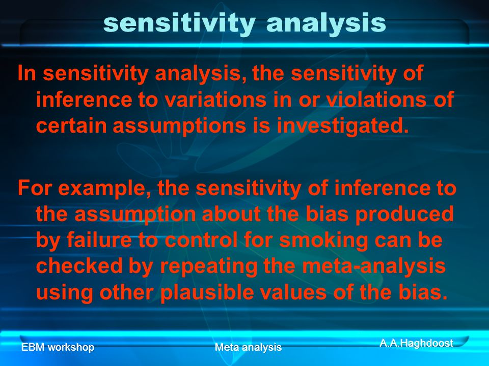 EBM workshopMeta analysis sensitivity analysis In sensitivity analysis, the sensitivity of inference to variations in or violations of certain assumptions is investigated.