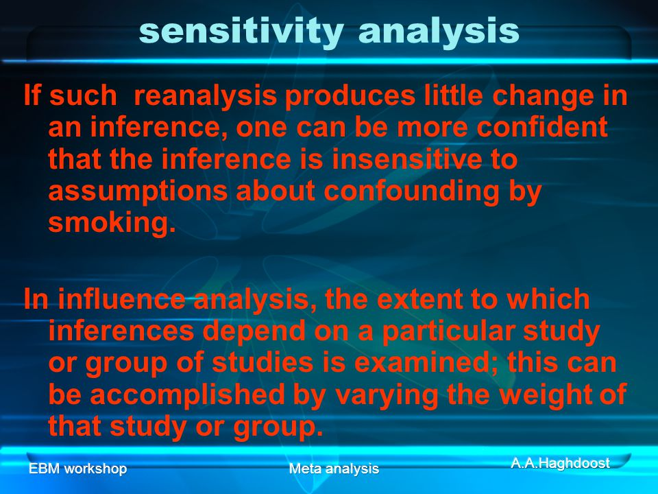 EBM workshopMeta analysis sensitivity analysis If such reanalysis produces little change in an inference, one can be more confident that the inference is insensitive to assumptions about confounding by smoking.
