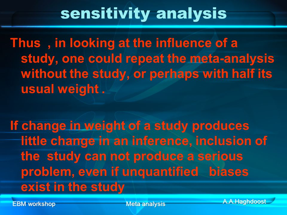 EBM workshopMeta analysis sensitivity analysis Thus, in looking at the influence of a study, one could repeat the meta-analysis without the study, or perhaps with half its usual weight.