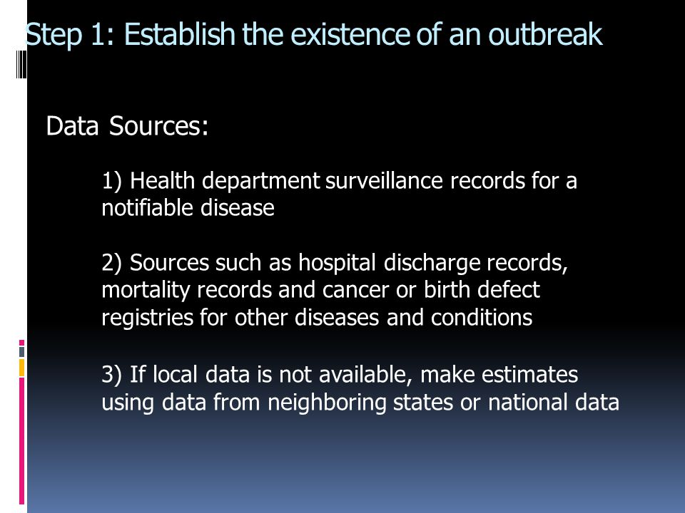 Step 1: Establish the existence of an outbreak Data Sources: 1) Health department surveillance records for a notifiable disease 2) Sources such as hospital discharge records, mortality records and cancer or birth defect registries for other diseases and conditions 3) If local data is not available, make estimates using data from neighboring states or national data