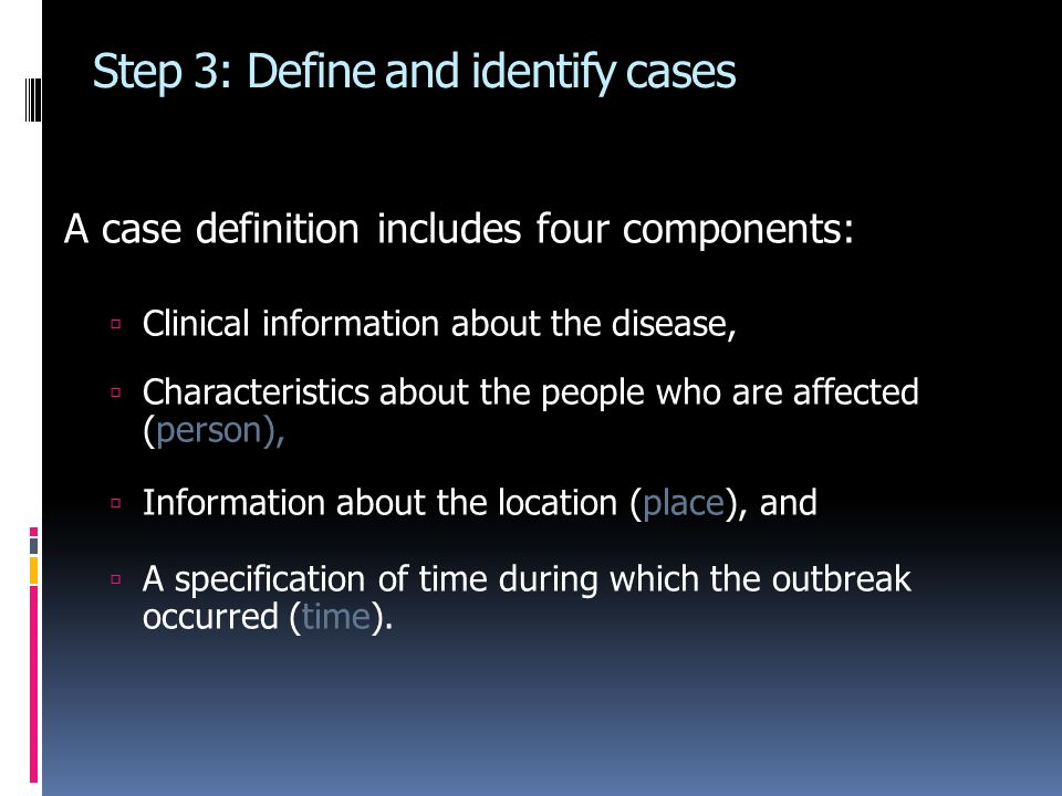 Step 3: Define and identify cases A case definition includes four components:  Clinical information about the disease,  Characteristics about the people who are affected (person),  Information about the location (place), and  A specification of time during which the outbreak occurred (time).