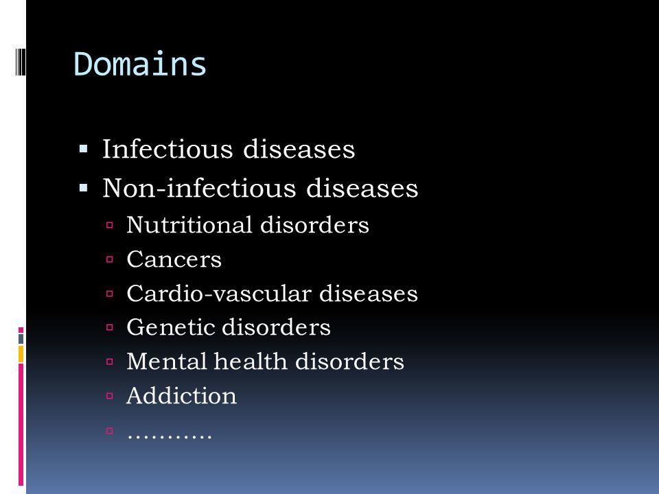 Domains  Infectious diseases  Non-infectious diseases  Nutritional disorders  Cancers  Cardio-vascular diseases  Genetic disorders  Mental health disorders  Addiction  ………..