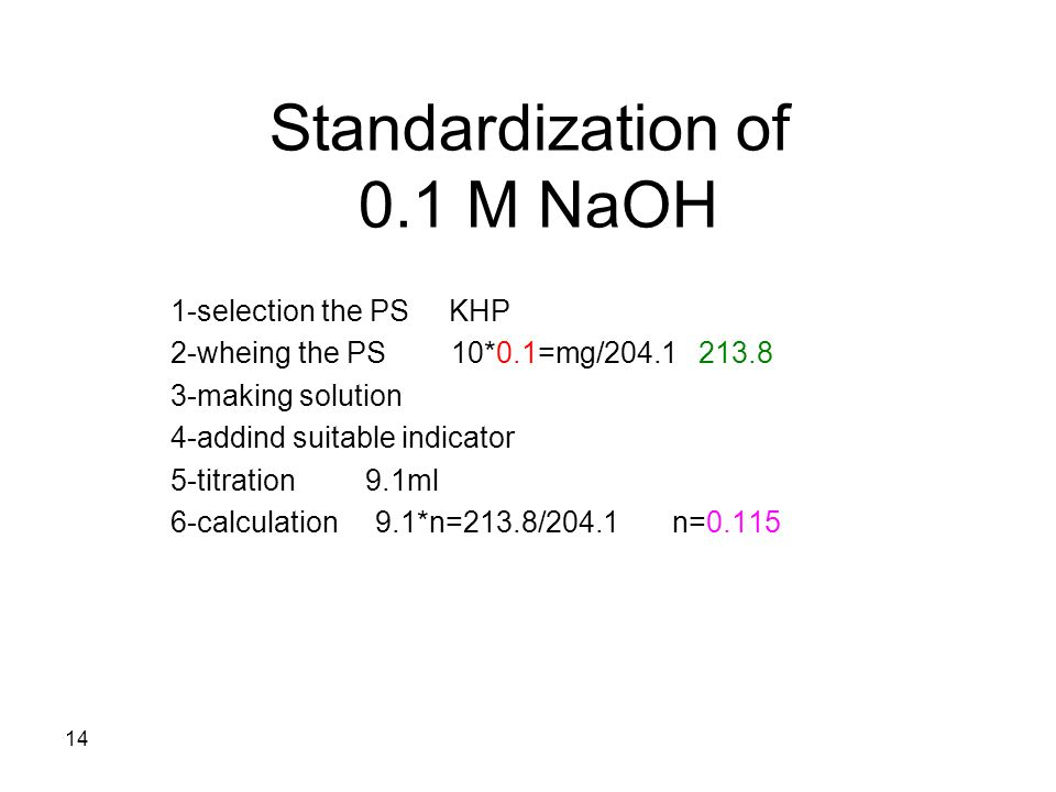Standardization of 0.1 M NaOH 1-selection the PS KHP 2-wheing the PS 10*0.1=mg/204.1 213.8 3-making solution 4-addind suitable indicator 5-titration 9.1ml 6-calculation 9.1*n=213.8/204.1 n=0.115 14