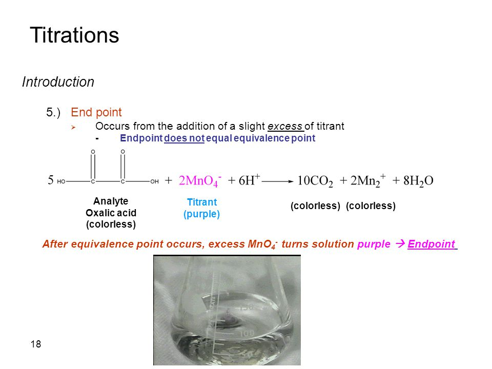 Titrations Introduction 5.)End point  Occurs from the addition of a slight excess of titrant -Endpoint does not equal equivalence point Analyte Oxalic acid (colorless) Titrant (purple) (colorless) After equivalence point occurs, excess MnO 4 - turns solution purple  Endpoint 18