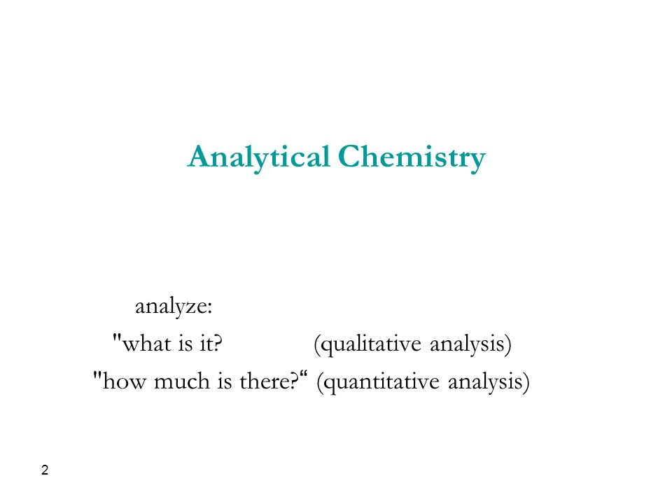 Analytical Chemistry analyze: what is it. (qualitative analysis) how much is there.