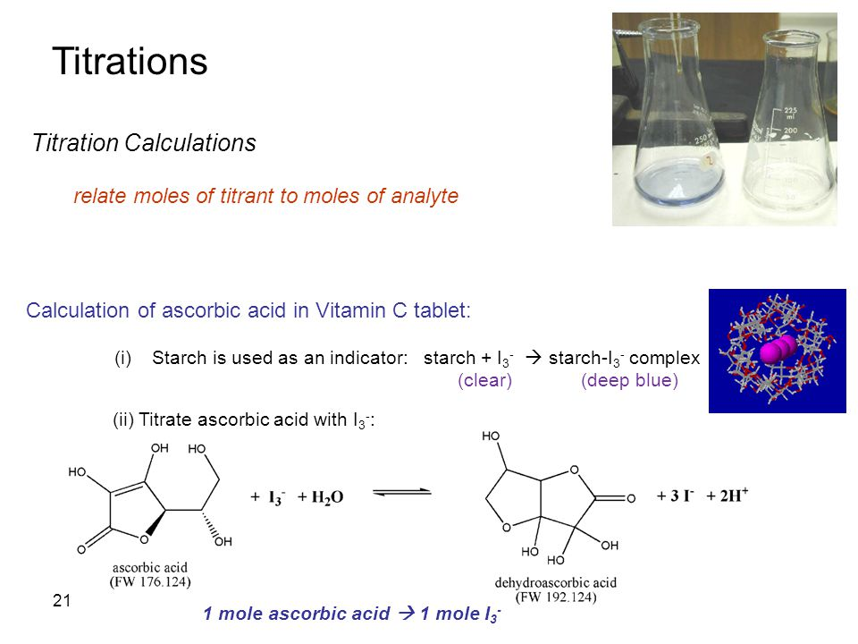 Titrations Titration Calculations relate moles of titrant to moles of analyte Calculation of ascorbic acid in Vitamin C tablet: (i)Starch is used as an indicator: starch + I 3 -  starch-I 3 - complex (clear) (deep blue) (ii) Titrate ascorbic acid with I 3 - : 1 mole ascorbic acid  1 mole I 3 - 21