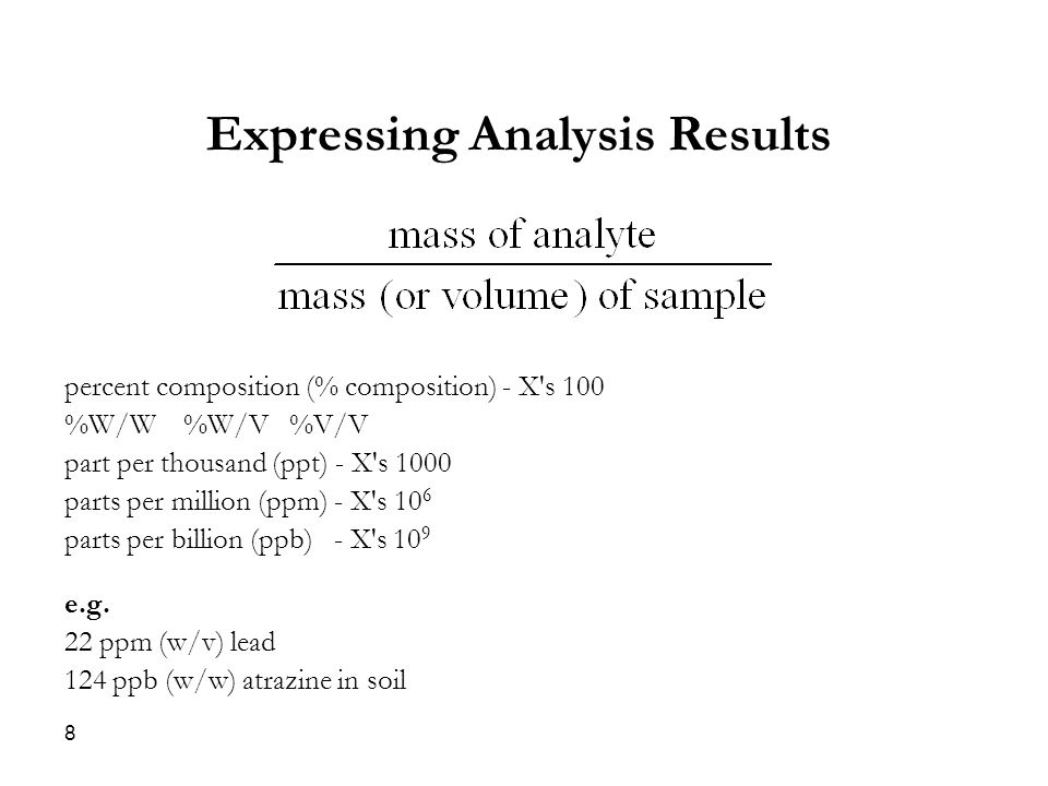 Expressing Analysis Results percent composition (% composition) - X s 100 %W/W %W/V %V/V part per thousand (ppt) - X s 1000 parts per million (ppm) - X s 10 6 parts per billion (ppb) - X s 10 9 e.g.