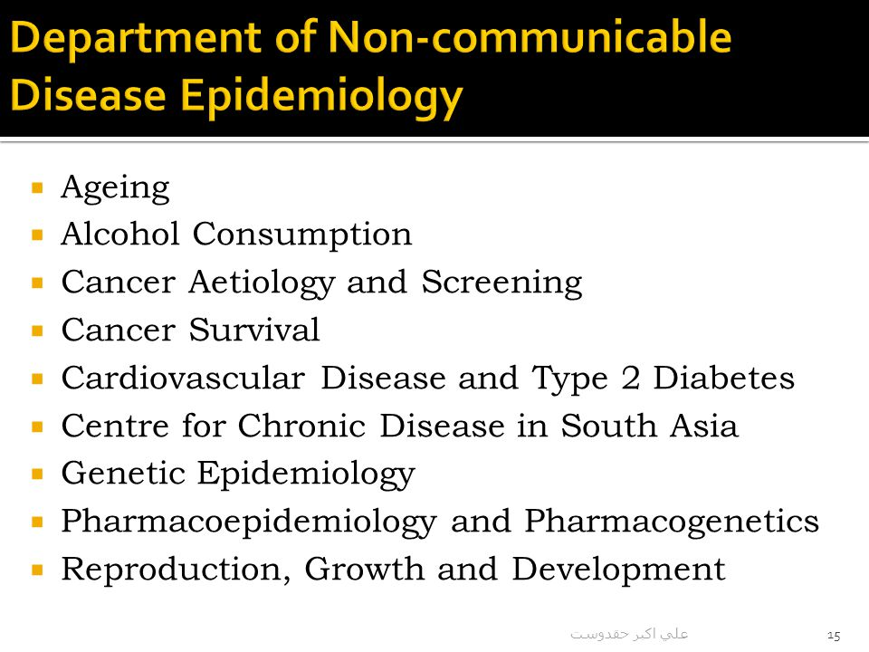  Ageing  Alcohol Consumption  Cancer Aetiology and Screening  Cancer Survival  Cardiovascular Disease and Type 2 Diabetes  Centre for Chronic Disease in South Asia  Genetic Epidemiology  Pharmacoepidemiology and Pharmacogenetics  Reproduction, Growth and Development علي اكبر حقدوست 15