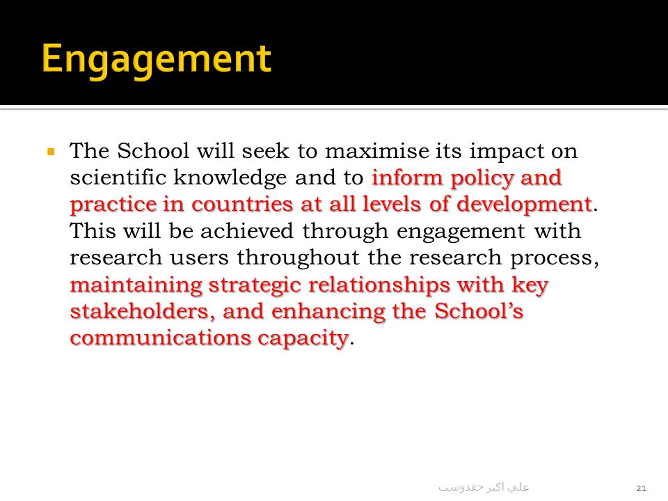 inform policy and practice in countries at all levels of development maintaining strategic relationships with key stakeholders, and enhancing the School's communications capacity  The School will seek to maximise its impact on scientific knowledge and to inform policy and practice in countries at all levels of development.