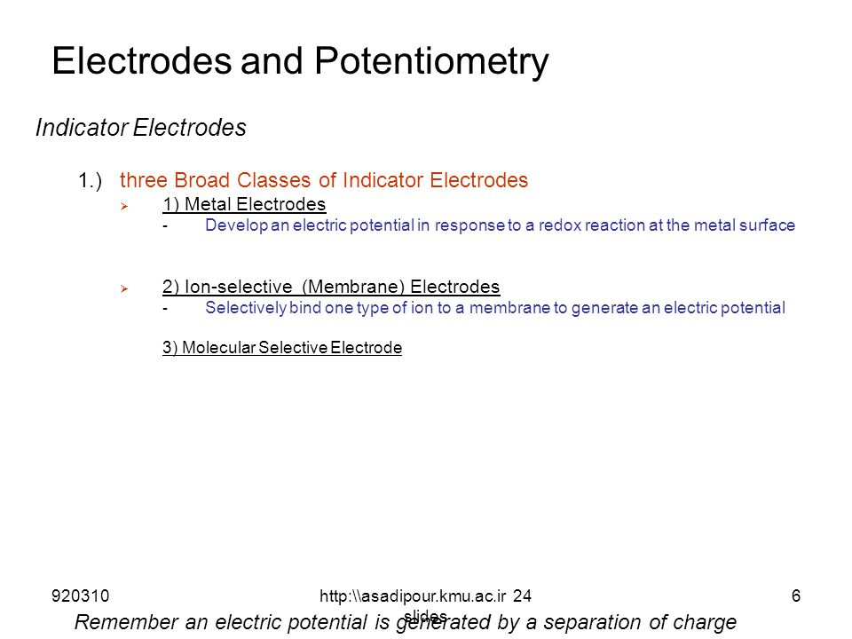 Electrodes and Potentiometry Indicator Electrodes 1.)three Broad Classes of Indicator Electrodes  1) Metal Electrodes - Develop an electric potential in response to a redox reaction at the metal surface  2) Ion-selective (Membrane) Electrodes - Selectively bind one type of ion to a membrane to generate an electric potential 3) Molecular Selective Electrode Remember an electric potential is generated by a separation of charge 9203106http:\\asadipour.kmu.ac.ir 24 slides