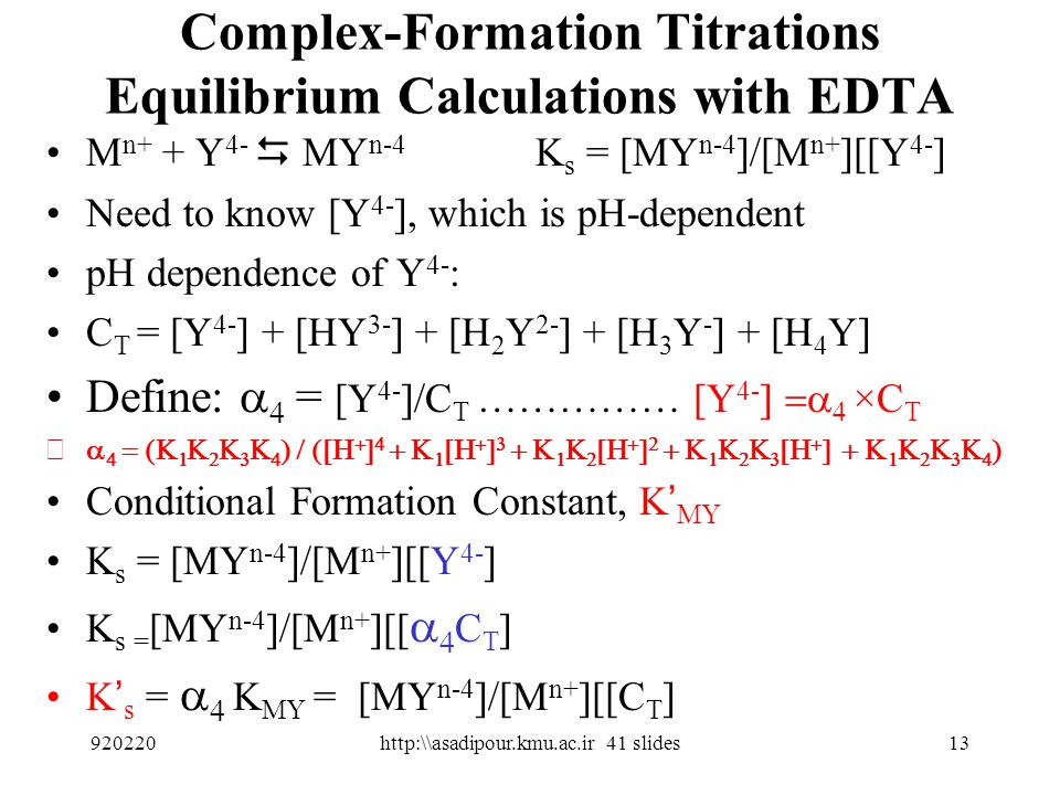 5 forms of EDTA, (H 4 Y, H 3 Y -, H 2 Y 2-, HY 3-, Y 4- ) 12 Y 4- complexes with metal ions, and so the complexation equilibria are very pH dependent.