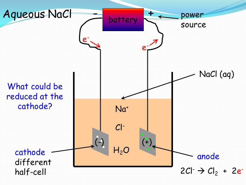 battery +- power source e-e- e-e- NaCl (aq) (-)(+) cathode different half-cell Aqueous NaCl anode 2Cl -  Cl 2 + 2e - Na + Cl - H2OH2O What could be r