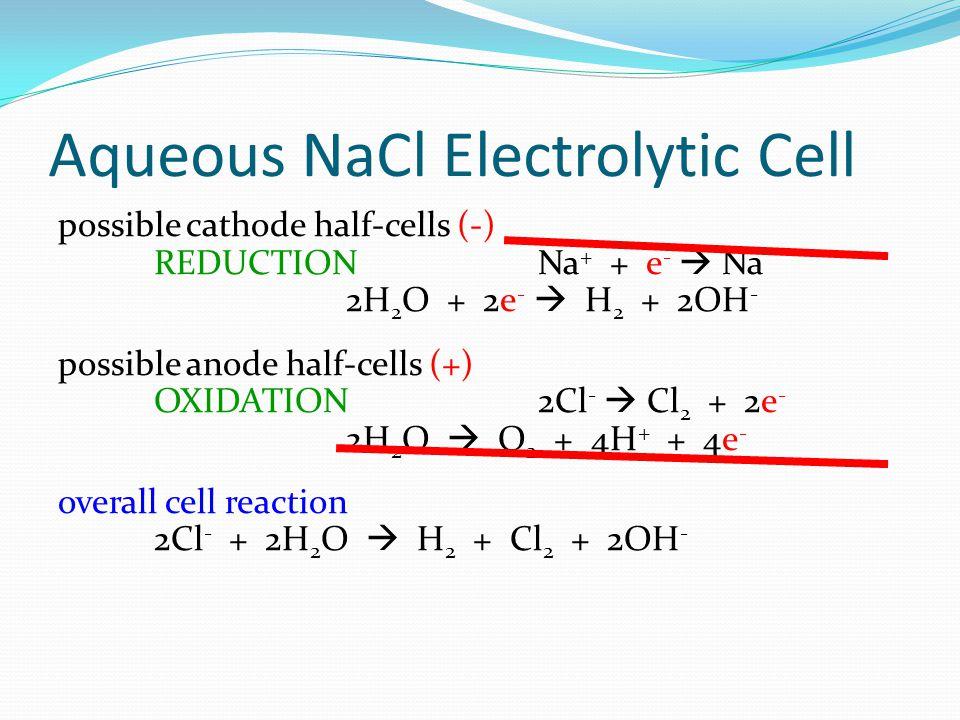 Aqueous NaCl Electrolytic Cell possible cathode half-cells (-) REDUCTION Na + + e -  Na 2H 2 O + 2e -  H 2 + 2OH - possible anode half-cells (+) OXI
