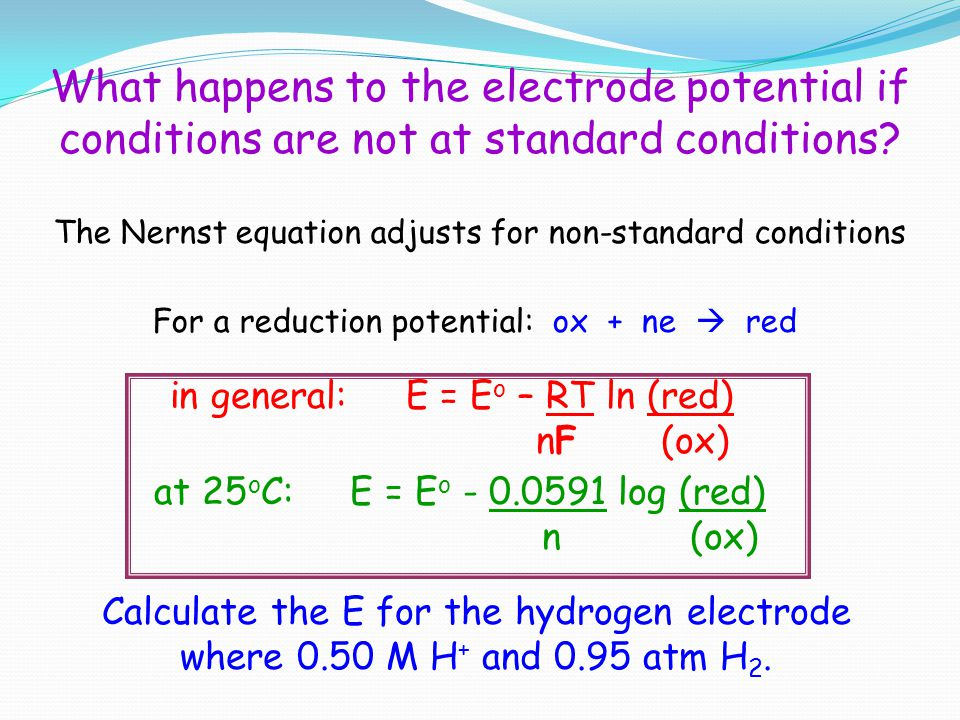 What happens to the electrode potential if conditions are not at standard conditions? The Nernst equation adjusts for non-standard conditions For a re