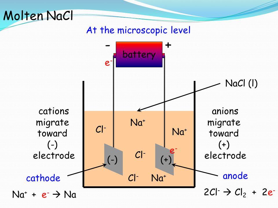 +- battery e-e- e-e- NaCl (l) (-)(+) cathode anode Molten NaCl Na + Cl - Na + Na + + e -  Na 2Cl -  Cl 2 + 2e - cations migrate toward (-) electrode