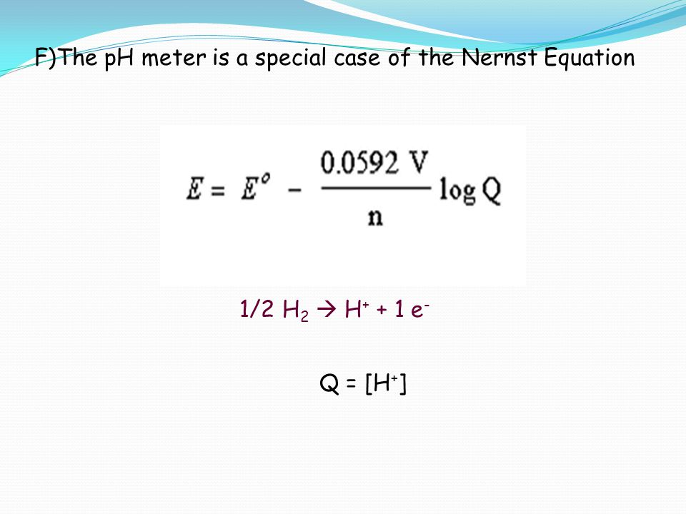 F)The pH meter is a special case of the Nernst Equation 1/2 H 2  H + + 1 e - Q = [H + ]