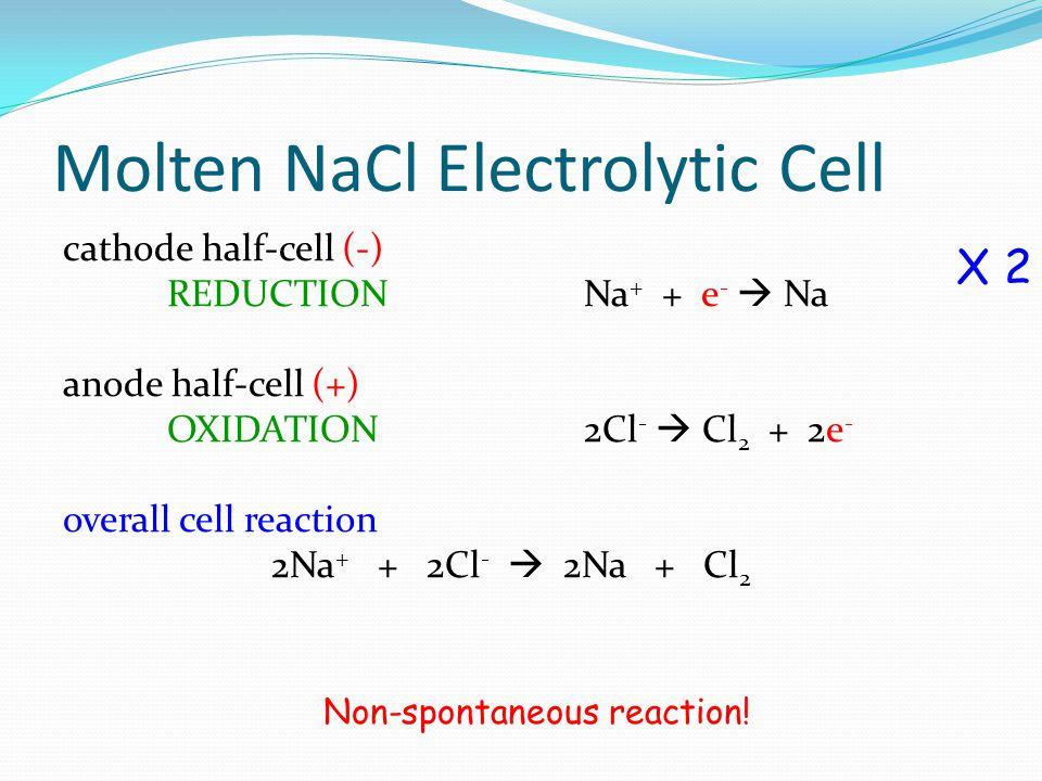 Molten NaCl Electrolytic Cell cathode half-cell (-) REDUCTION Na + + e -  Na anode half-cell (+) OXIDATION2Cl -  Cl 2 + 2e - overall cell reaction 2
