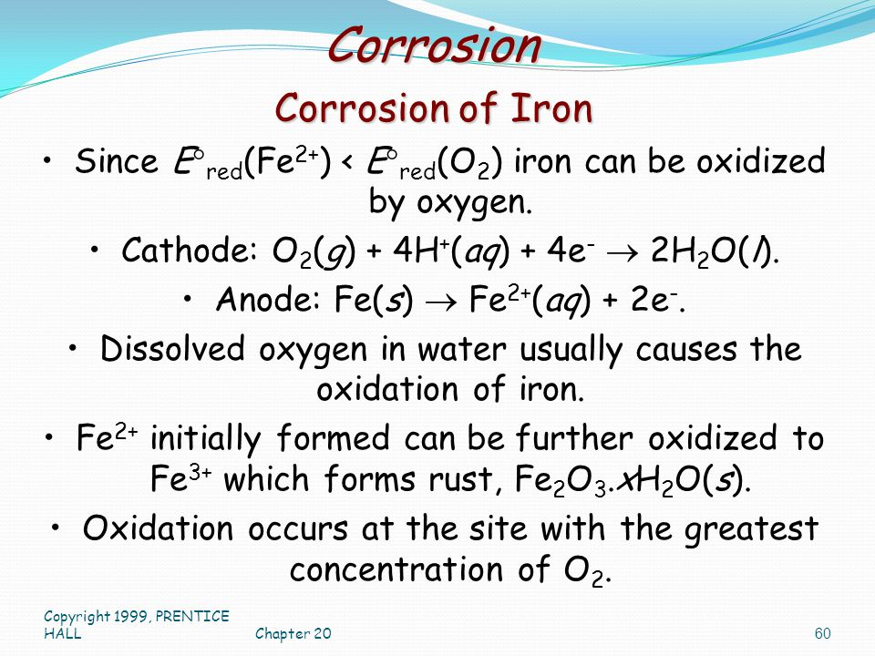 Copyright 1999, PRENTICE HALLChapter 20 60 Corrosion Corrosion of Iron Since E  red (Fe 2+ ) < E  red (O 2 ) iron can be oxidized by oxygen. Cathode