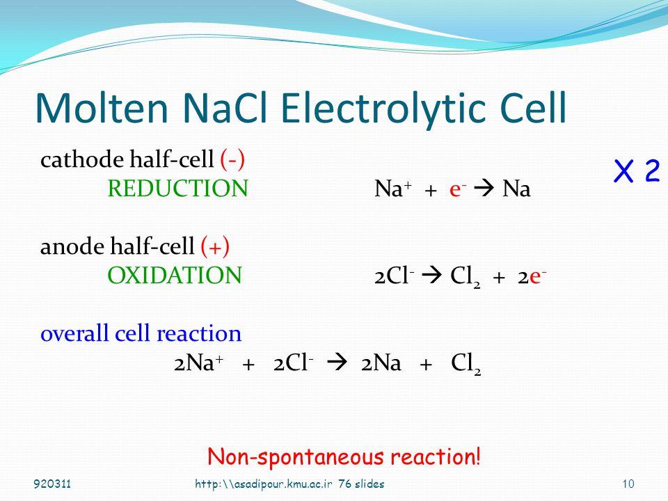 9 +- battery e-e- e-e- NaCl (l) (-)(-)(+)(+) cathode anode Molten NaCl Na + Cl - Na + Na + + e -  Na 2Cl -  Cl 2 + 2e - cations migrate toward (-) electrode anions migrate toward (+) electrode At the microscopic level http:\\asadipour.kmu.ac.ir 76 slides920311