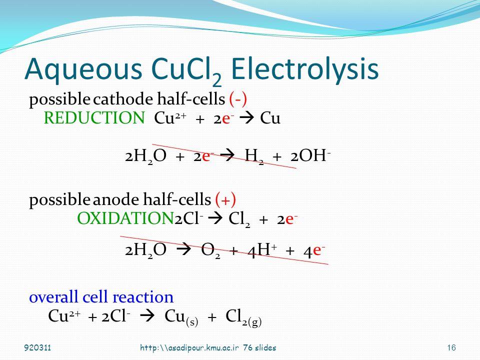15 Aqueous NaCl Electrolysis possible cathode half-cells (-) REDUCTION Na + + e -  Na 2H 2 O + 2e -  H 2 + 2OH - possible anode half-cells (+) OXIDATION2Cl -  Cl 2 + 2e - 2H 2 O  O 2 + 4H + + 4e - overall cell reaction 2Cl - + 2H 2 O  H 2 + Cl 2 + 2OH - http:\\asadipour.kmu.ac.ir 76 slides920311