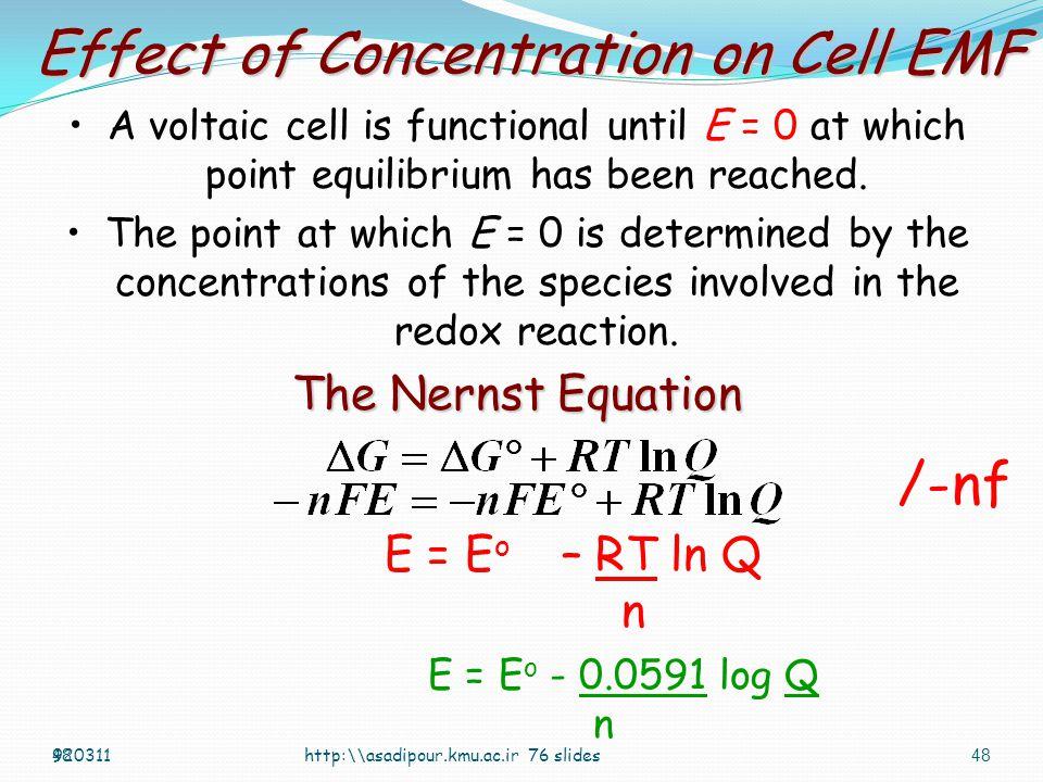 47http:\asadipour.kmu.ac.ir 76 slides Ni (s) | Ni 2+ (1M) || Sn 2+ (1M) | Sn (s) Ni (s) → 2 e - + Ni 2+ Eº =0.230 V Ni (s) + Sn 2+ (1M) → Ni 2+ (1M) + Sn (s) CathodeAnode Emf of a standard cell Eº =0.230 -0.140 =0.090V 2 e - + Sn 2+ → Sn (s) Eº=-0.140V 920311 ------------------------------------