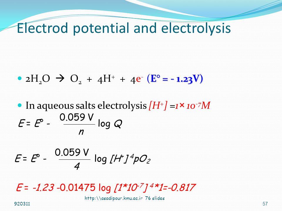 56 Electrod potential and electrolysis E° = - 0.83 V) 2H 2 O + 2e -  H 2 + 2OH - (E° = - 0.83 V) In aqueous salts electrolysis [OH - ] =1× 10 -7 M http:\\asadipour.kmu.ac.ir 76 slides E = E° - log Q n 0.059 V E = E° - log [OH - ] 2 pH 2 2 0.059 V E = -0.83 -0.0295 log [1*10 -7 ] 2 *1=-0.417 920311