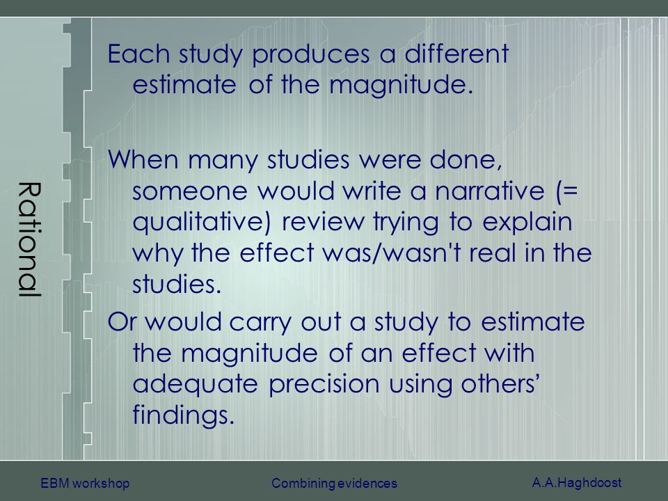 A.A.Haghdoost EBM workshopCombining evidences Rational Each study produces a different estimate of the magnitude. When many studies were done, someone