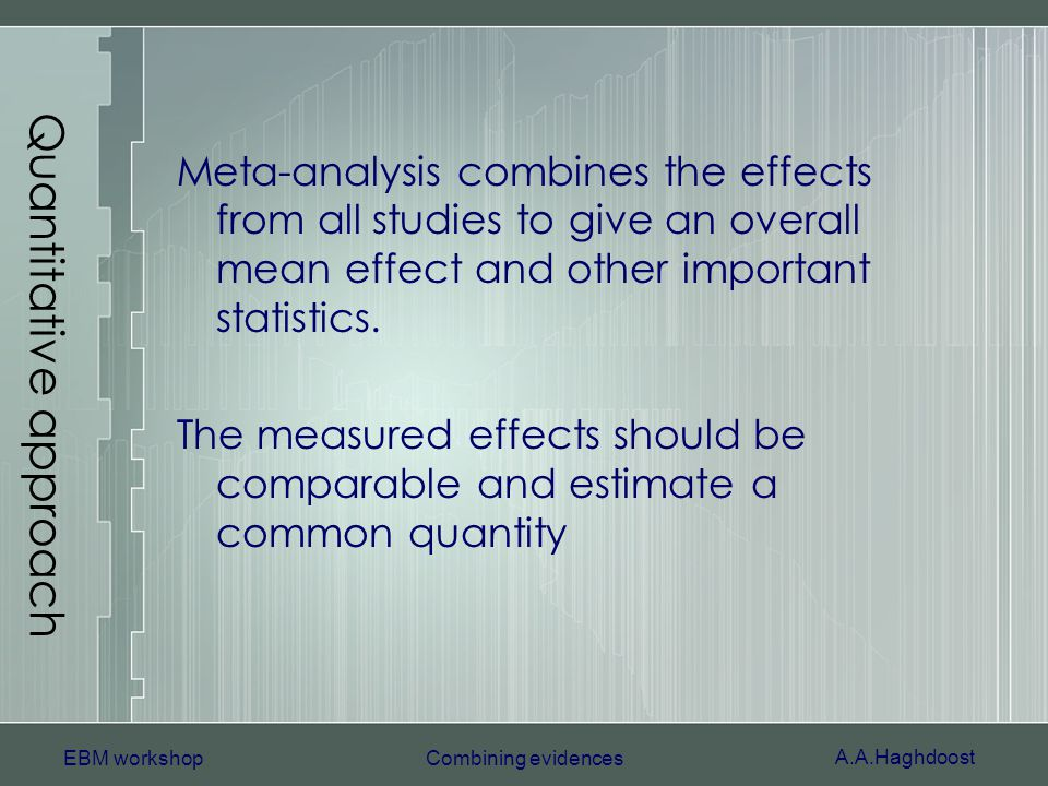 A.A.Haghdoost EBM workshopCombining evidences Quantitative approach Meta-analysis combines the effects from all studies to give an overall mean effect