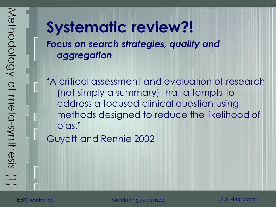 A.A.Haghdoost EBM workshopCombining evidences Methodology of meta-synthesis (1) Systematic review?! Focus on search strategies, quality and aggregatio