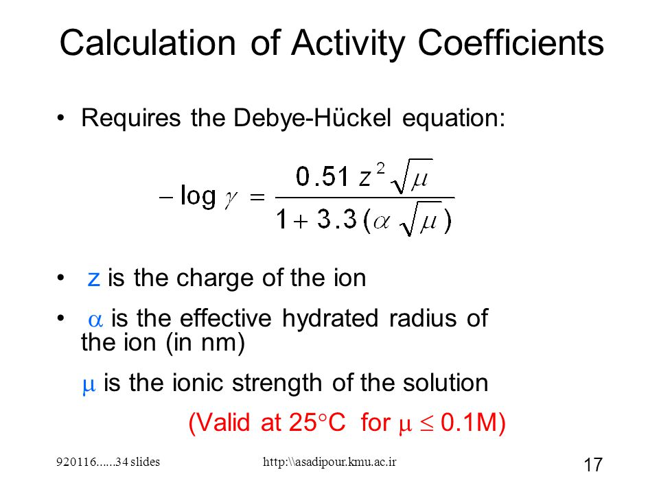 920116......34 slides 17 Calculation of Activity Coefficients Requires the Debye-Hückel equation: z is the charge of the ion  is the effective hydrated radius of the ion (in nm)  is the ionic strength of the solution (Valid at 25°C for   0.1M) http:\\asadipour.kmu.ac.ir