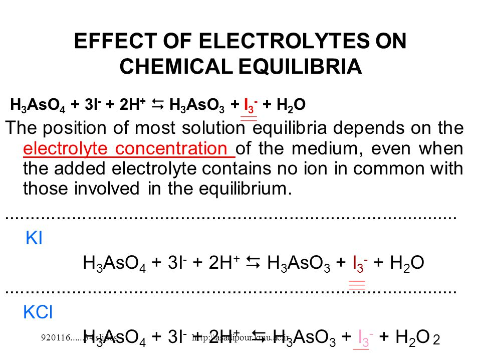 EFFECT OF ELECTROLYTES ON CHEMICAL EQUILIBRIA H 3 AsO 4 + 3I - + 2H +  H 3 AsO 3 + I 3 - + H 2 O The position of most solution equilibria depends on